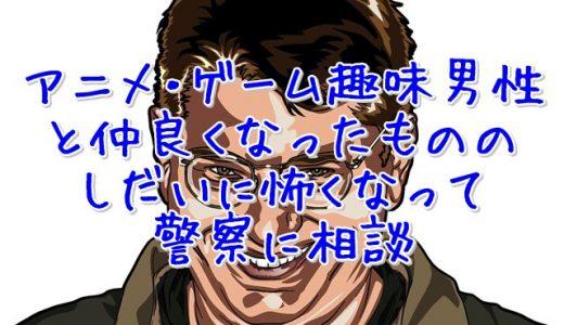 アニメ・ゲーム趣味の男性が怖くなって警察に相談【ワクメ体験談】