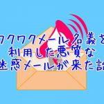 ワクワクメール名義の迷惑メールを受け取った方の体験談