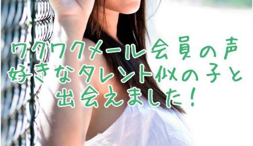 大好きなタレント似の子と・・・【ワクワクメール経験者の口コミ・評判】