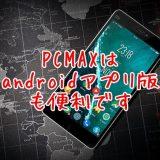 androidアプリ版も便利なPCMAX