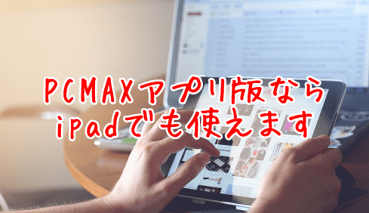 pcmaxはipadならアプリ版・WEB版どちらも快適に使えます