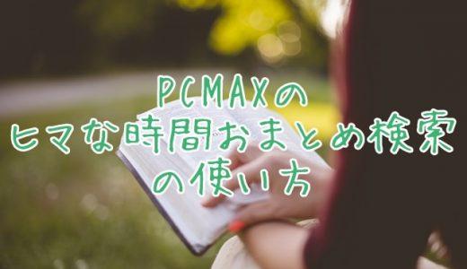 PCMAXの「ヒマな時間おまとめ検索」とは?使い方は?